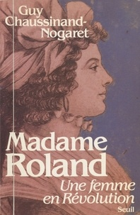 Guy Chaussinand-Nogaret - Madame Roland - Une femme en Révolution.