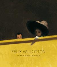 Guy Cogeval et Isabelle Cahn - Félix Vallotton - Le feu sous la glace.