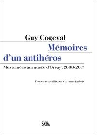 Guy Cogeval - Mémoires d'un anti-héros - Mes années au musée d'Orsay : 2008-2017.