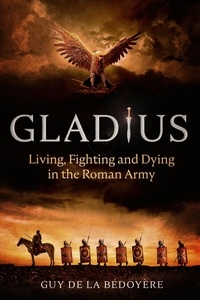 Guy de la Bédoyère - Gladius - Living, Fighting and Dying in the Roman Army.