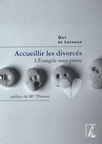 Accueillir les divorcés- L'Evangile nous presse ! - Guy de Lachaux |