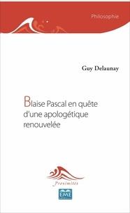 Guy Delaunay - Blaise Pascal en quête d'une apologétique renouvelée.