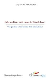 """Guy Diomi Ndongala - Créer un Etat """"tutsi"""" dans les Grands Lacs ? - Une question à l'épreuve du droit international."""