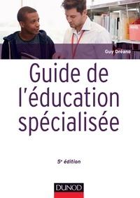 Guy Dréano - Guide de l'éducation spécialisée - 5e éd. - Acteurs et usagers - Institutions et cadre réglementaire.