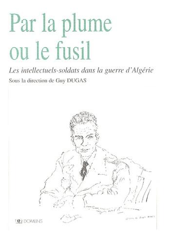 Guy Dugas - Par la plume ou le fusil - Les intellectuels-soldats dans la guerre d'Algérie.