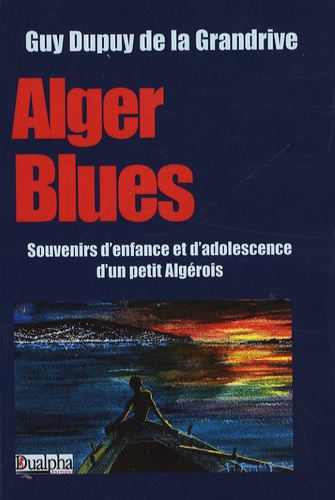 Guy Dupuy de la Grandrive - Alger Blues - Souvenirs d'enfance et d'adolescence d'un petit algérois.