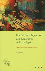 Guy Durand - Une éthique à la jonction de l'humanisme et de la religion - La morale chrétienne revisitée.