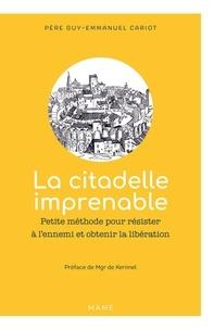 Guy-Emmanuel Cariot - La citadelle imprenable - Petite méthode pour résister à l'ennemi et obtenir la libération.