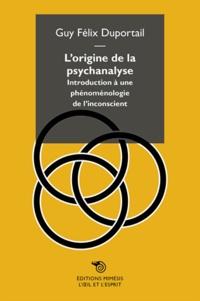 Guy-Félix Duportail - L'origine de la psychanalyse - Introduction à une phénoménologie de l'inconscient.