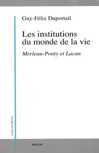 Guy-Félix Duportail - Les institutions du monde de la vie - Tome 1, Merleau Ponty et Lacan.