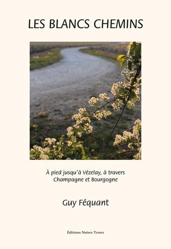 Guy Féquant - Les blancs chemins - A pied jusqu'à Vézelay à travers Champagne et Bourgogne.