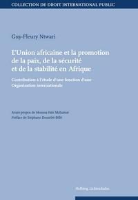 Guy-fleury Ntwari - L'Union africaine et la promotion de la paix, de la sécurité et de la stabilité en Afrique - Contribution à l'étude d'une fonction d'une Organisation internationale.