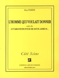 Guy Foissy - L'homme qui voulait donner - Suivi de 12 variations pour de doux adieux.