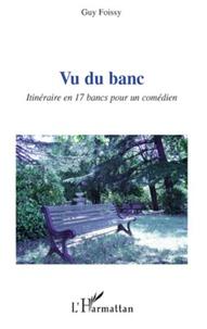 Guy Foissy - Vu du banc - Itinéraire en 17 bancs pour un comédien.