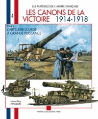Guy François - Les canons de la victoire 1914-1918 - Tome 2, L'artillerie lourde à grande puissance.