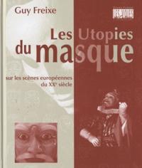 Guy Freixe - Les utopies du masque sur les scènes européennes du XXe siècle.