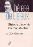 Guy Gaucher - Histoire d'une vie : Thérèse Martin (1873-1897) - Soeur Thérèse de l'Enfant-Jésus de la Sainte-Face.