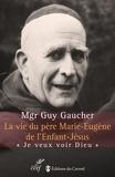 """Guy Gaucher - La vie du père Marie-Eugène de l'Enfant-Jésus - Henri Grialou (1894-1967) """"Je veux voir Dieu""""."""