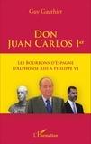 Guy Gauthier - Don Juan Carlos Ier - Les Bourbons d'Espagne d'Alphonse XIII à Philippe VI.