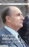 Guy Gauthier - François Mitterrand - Le dernier des Capétiens.