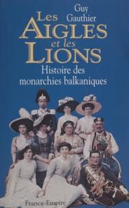 Guy Gauthier - Les aigles et les lions - Histoire des monarchies balkaniques de 1817 à 1974.