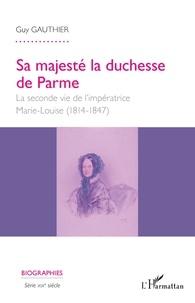 Guy Gauthier - Sa majesté la duchesse de Parme - La seconde vie de l'impératrice Marie-Louise (1814-1847).