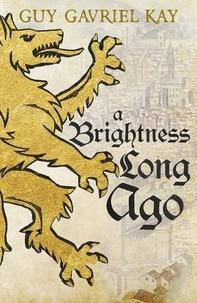 Guy Gavriel Kay - A Brightness Long Ago.