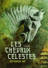 Guy Gavriel Kay - Les chevaux célestes.
