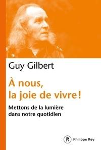 Guy Gilbert - A nous la joie de vivre ! - Mettons de la lumière dans notre quotidien.
