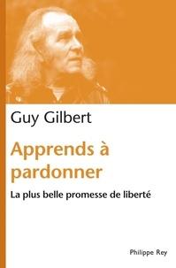Guy Gilbert - Apprends à pardonner - La plus belle promesse de liberté.