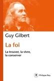 Guy Gilbert - La foi - La trouver, la vivre, la conserver.