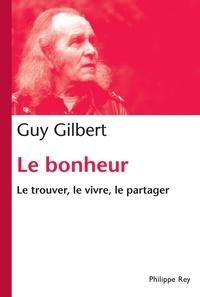 Guy Gilbert - Le bonheur, le trouver, le vivre, le partager.