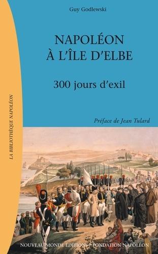 Guy Godlewski - Napoléon à l'île d'elbe : 300 jours d'exil.