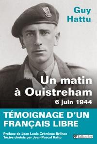 Guy Hattu - Un matin à Ouistreham, 6 juin 1944 - Témoignage d'un français libre.
