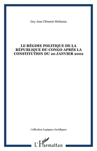 Guy Jean-Clément Mebiama - Le régime politique de la République du Congo aprés la constitution du 20 janvier 2002.