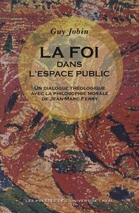 Guy Jobin - La Foi dans l'espace public - Un Dialogue théologique de la philosophie morale de Jean-Marc Ferry.