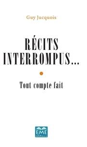 Guy Jucquois - Récits interrompus... - Tout compte fait.