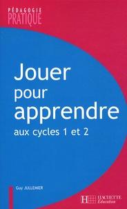 Guy Jullemier - Jouer pour apprendre aux cycles 1 et 2 - Découvrir le monde et maîtriser la langue à l'aide de supports ludiques.