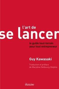 Guy Kawasaki - L'Art de se lancer 2.0 - Le guide tout-terrain pour tout entrepreneur.