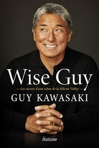 Guy Kawasaki - Wise Guy - Les secrets d'une icône de la Silicon Valley.