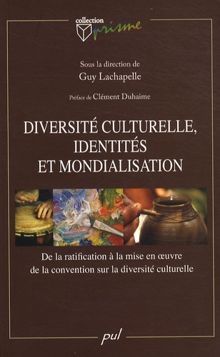 Guy Lachapelle - Diversité culturelle, identités et mondialisation - De la ratification à la mise en oeuvre de la convention sur la diversité culturelle.
