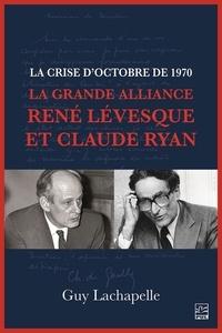 Guy Lachapelle - La crise d'Octobre de 1970. La Grande Alliance René Lévesque et Claude Ryan.