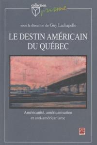 Guy Lachapelle - Le destin américain du Québec : américanité, américanisation et antiaméricanisme.