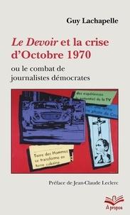 Guy Lachapelle - Le Devoir et la crise d'Octobre 1970 ou le combat de journalistes démocrates - Format de poche.