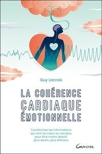 Guy Lacroix - La cohérence cardiaque émotionnelle - Transformer les informations qui vont du coeur au cerveau pour être moins réactif, plus serein, plus efficace.
