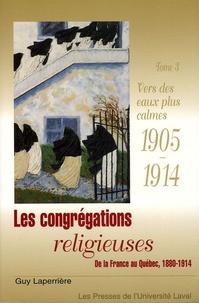 Guy Laperrière - Les congrégations religieuses, de la France au Québec 1880-1914 - Tome 3, Vers des eaux plus calmes 1905-1914.