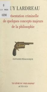 Guy Lardreau et Michel Guérin - Présentation criminelle de quelques concepts majeurs de la philosophie - Fantaisie pédagogique.