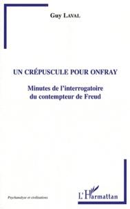 Guy Laval - Un crépuscule pour Onfray - Minutes de l'interrogatoire du contempteur de Freud.