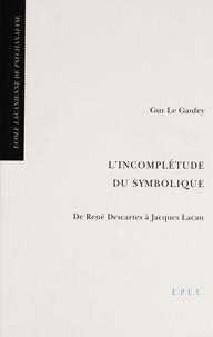 Guy Le Gaufey - L'incomplétude du symbolique - De René Descartes à Jacques Lacan.
