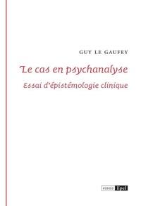 Guy Le Gaufey - Le cas en psychanalyse - Essai d'épistemologie clinique.